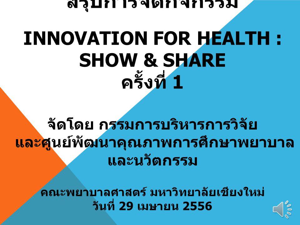 สรุปการจัดกิจกรรม Innovation for health : Show & Share ครั้งที่ 1 จัดโดย กรรมการบริหารการวิจัย และศูนย์พัฒนาคุณภาพการศึกษาพยาบาลและนวัตกรรม คณะพยาบาลศาสตร์ มหาวิทยาลัยเชียงใหม่ วันที่ 29 เมษายน 2556