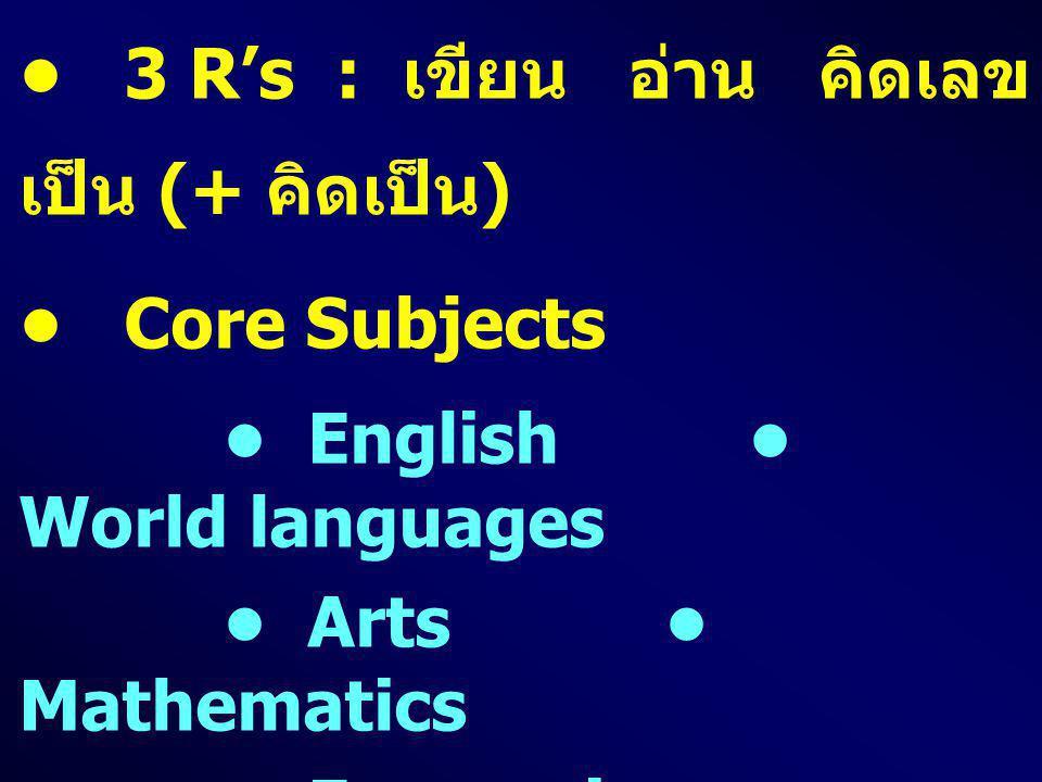 • 3 R's : เขียน อ่าน คิดเลขเป็น (+ คิดเป็น)
