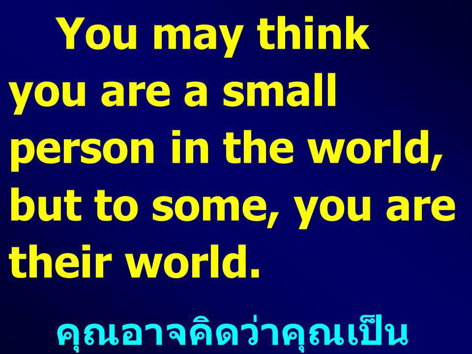 You may think you are a small person in the world, but to some, you are their world.