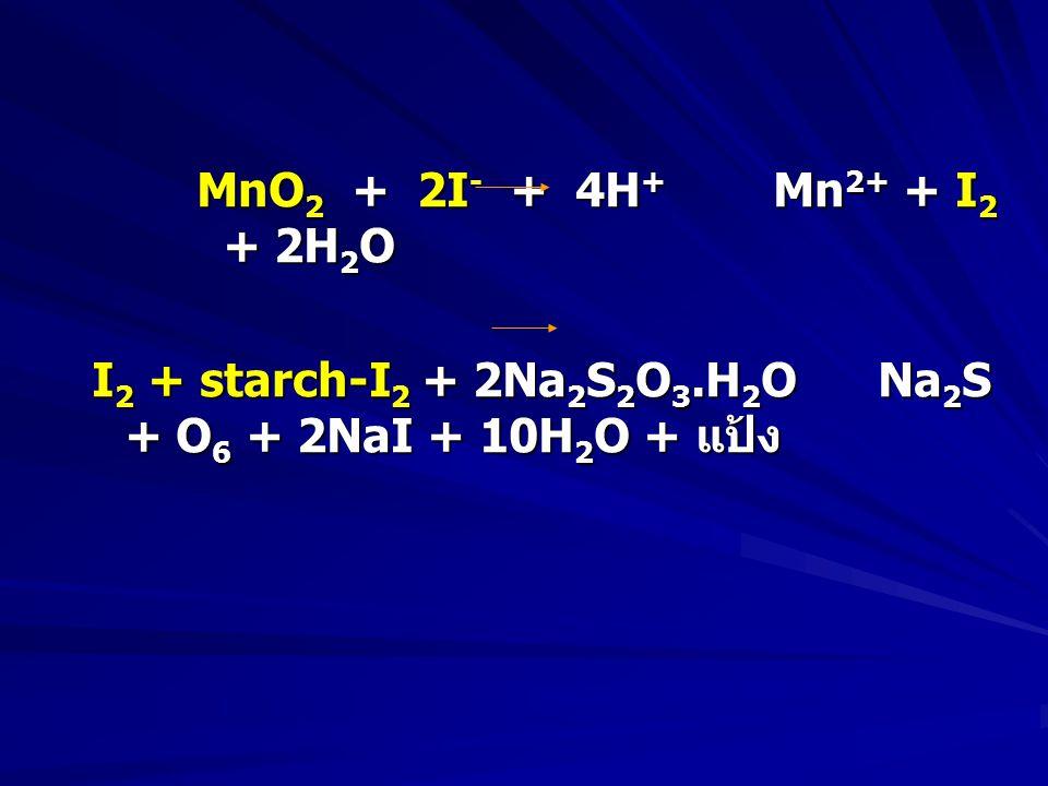 MnO2 + 2I- + 4H+ Mn2+ + I2 + 2H2O I2 + starch-I2 + 2Na2S2O3.H2O Na2S + O6 + 2NaI + 10H2O + แป้ง.