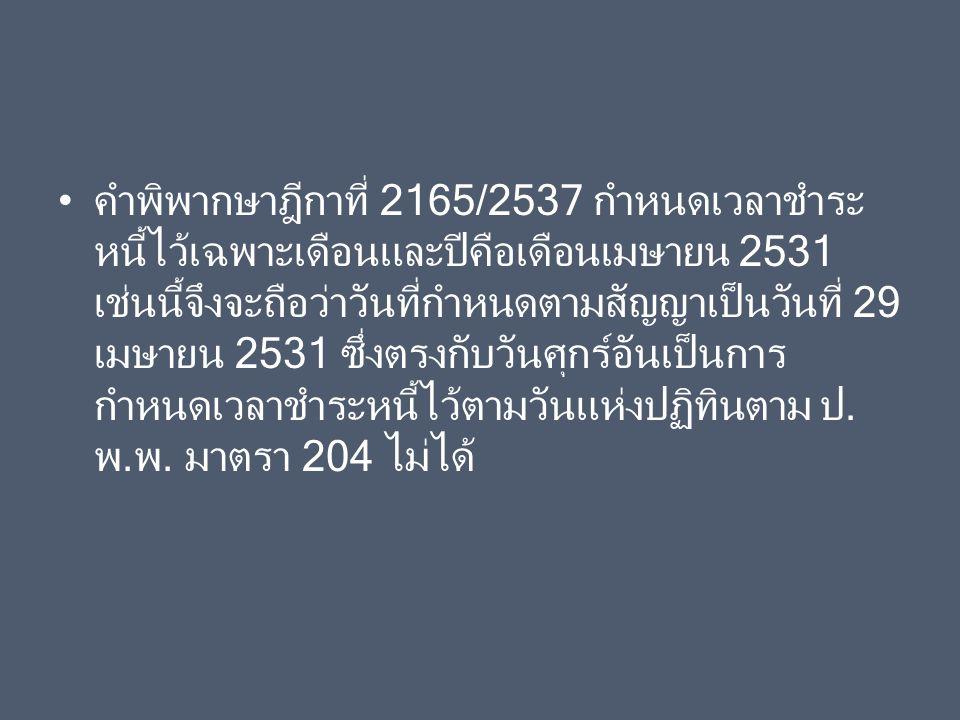 คำพิพากษาฎีกาที่ 2165/2537 กำหนดเวลาชำระหนี้ไว้เฉพาะเดือนและปีคือเดือนเมษายน 2531 เช่นนี้จึงจะถือว่าวันที่กำหนดตามสัญญาเป็นวันที่ 29 เมษายน 2531 ซึ่งตรงกับวันศุกร์อันเป็นการกำหนดเวลาชำระหนี้ไว้ตามวันแห่งปฏิทินตาม ป.พ.พ.