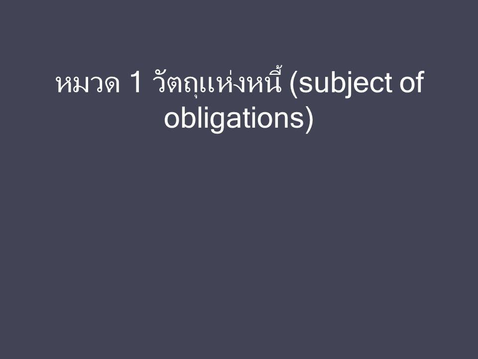 หมวด 1 วัตถุแห่งหนี้ (subject of obligations)