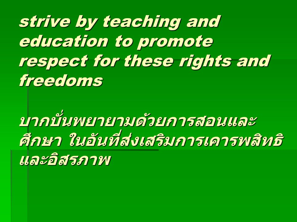strive by teaching and education to promote respect for these rights and freedoms บากบั่นพยายามด้วยการสอนและศึกษา ในอันที่ส่งเสริมการเคารพสิทธิและอิสรภาพ