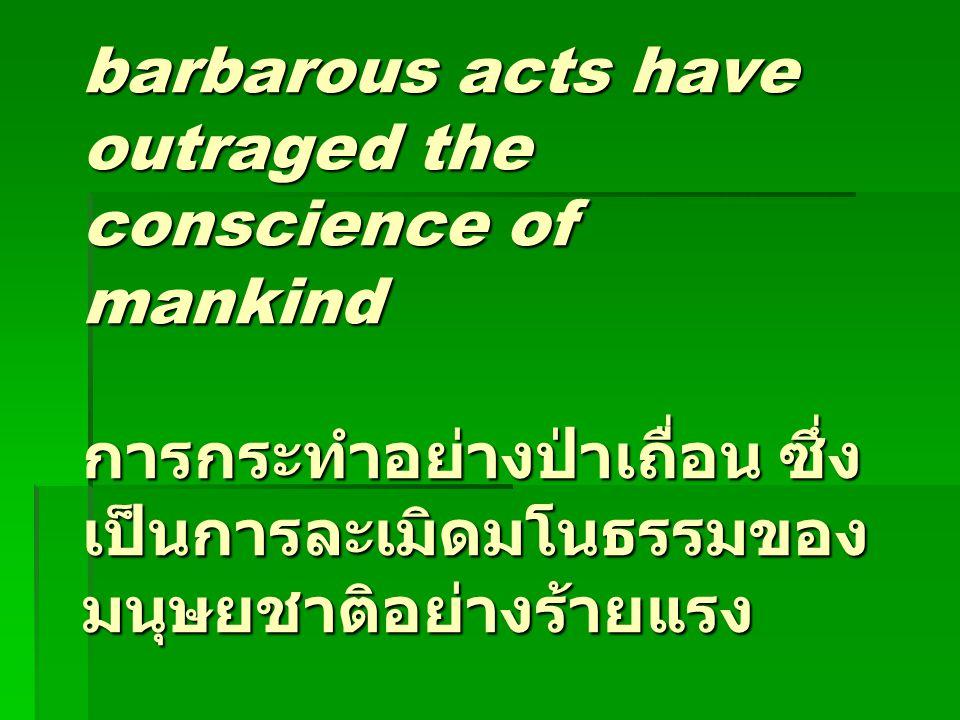 barbarous acts have outraged the conscience of mankind การกระทำอย่างป่าเถื่อน ซึ่งเป็นการละเมิดมโนธรรมของมนุษยชาติอย่างร้ายแรง