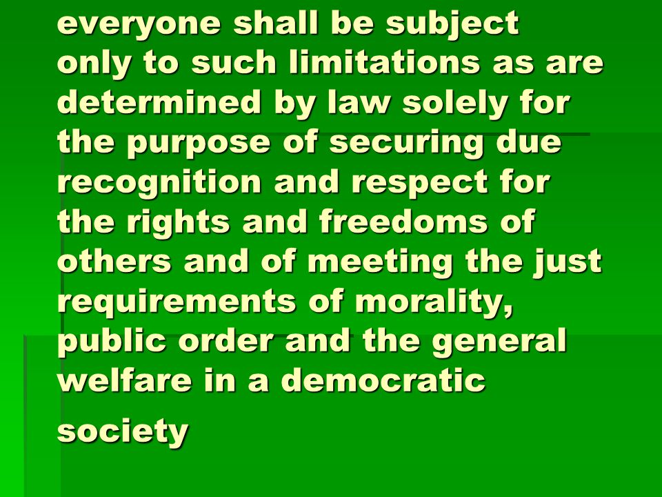 everyone shall be subject only to such limitations as are determined by law solely for the purpose of securing due recognition and respect for the rights and freedoms of others and of meeting the just requirements of morality, public order and the general welfare in a democratic society