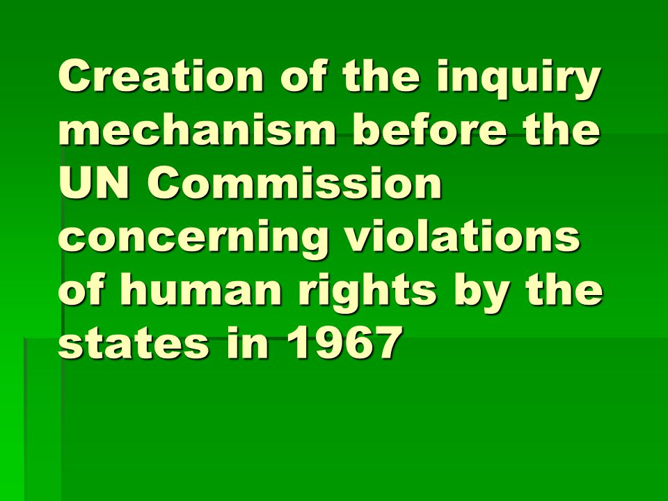 Creation of the inquiry mechanism before the UN Commission concerning violations of human rights by the states in 1967