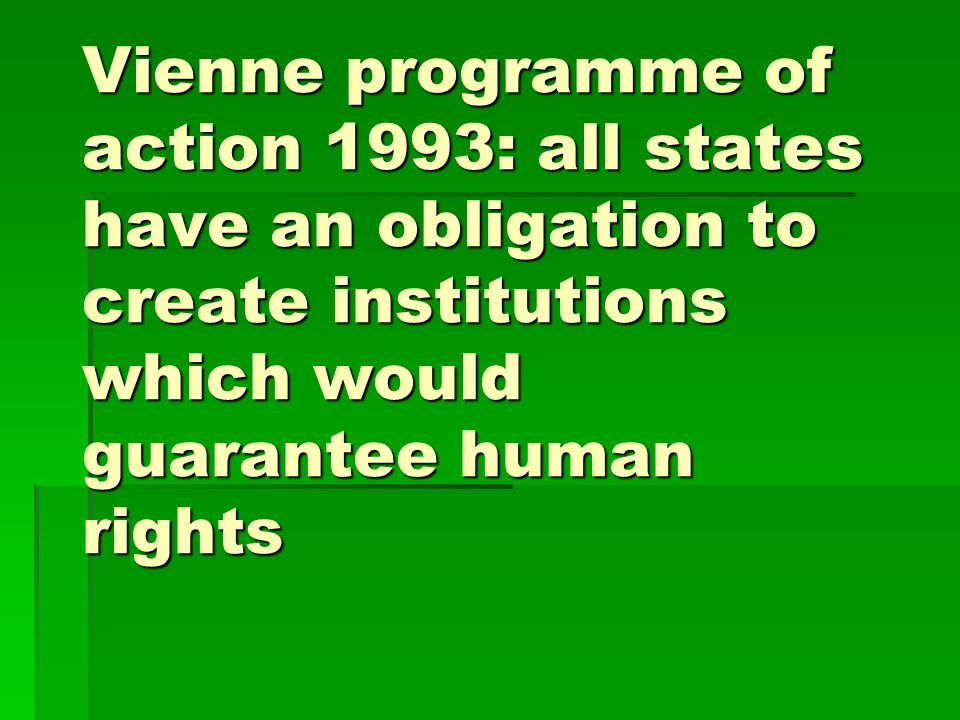Vienne programme of action 1993: all states have an obligation to create institutions which would guarantee human rights