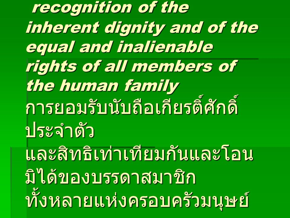 recognition of the inherent dignity and of the equal and inalienable rights of all members of the human family การยอมรับนับถือเกียรติ์ศักดิ์ประจำตัว และสิทธิเท่าเทียมกันและโอนมิได้ของบรรดาสมาชิกทั้งหลายแห่งครอบครัวมนุษย์