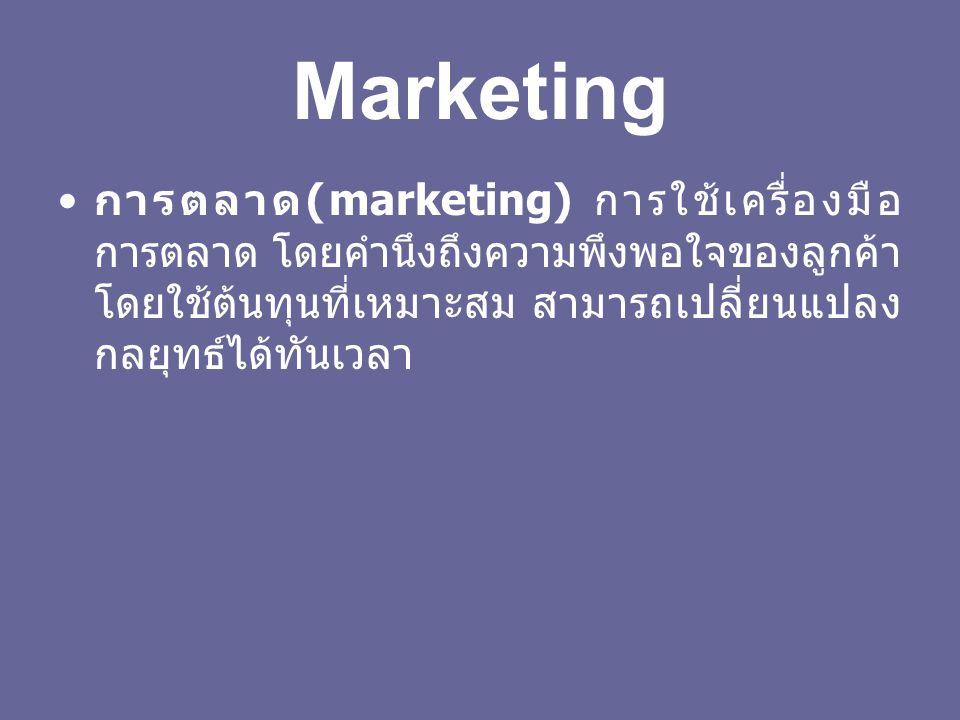 Marketing การตลาด(marketing) การใช้เครื่องมือการตลาด โดยคำนึงถึงความพึงพอใจของลูกค้า โดยใช้ต้นทุนที่เหมาะสม สามารถเปลี่ยนแปลงกลยุทธ์ได้ทันเวลา.