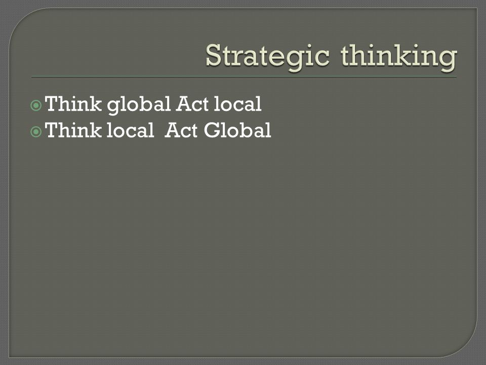 Strategic thinking Think global Act local Think local Act Global