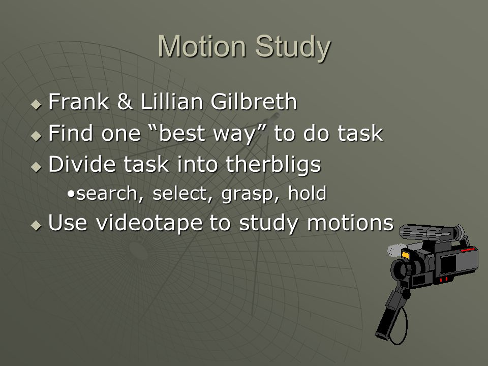 Motion Study Frank & Lillian Gilbreth Find one best way to do task