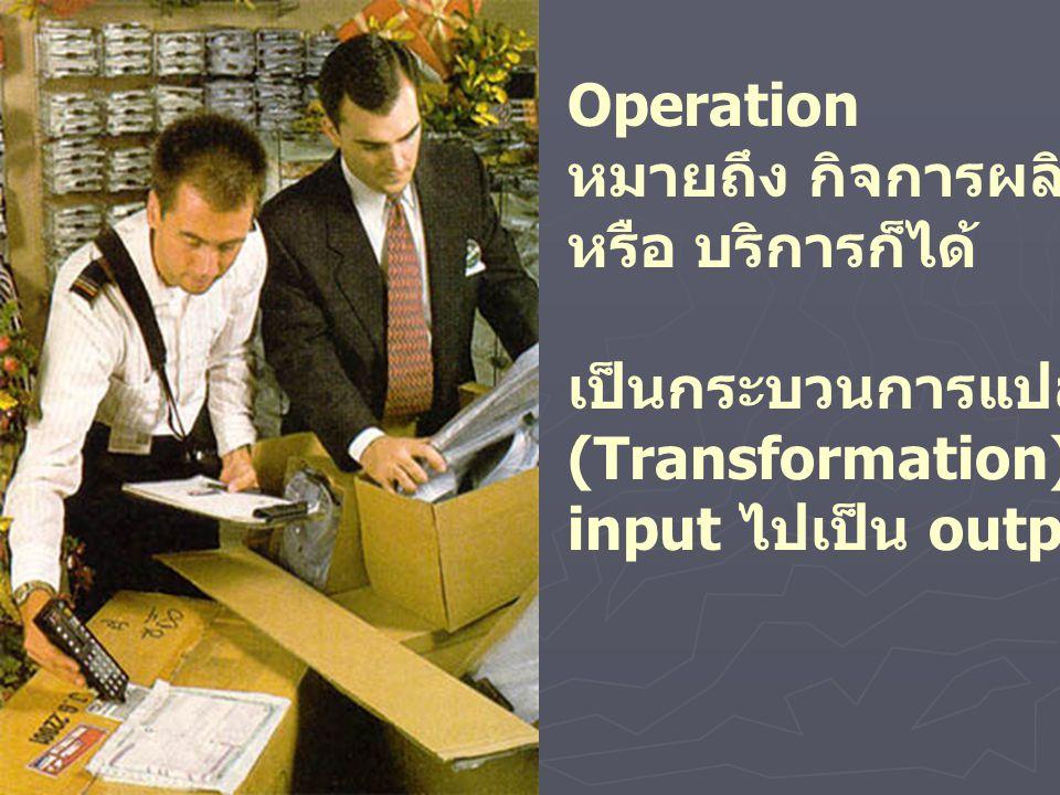 Operation หมายถึง กิจการผลิต. หรือ บริการก็ได้ เป็นกระบวนการแปลงสภาพ.