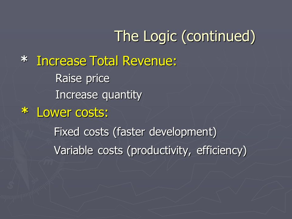 The Logic (continued) * Increase Total Revenue: * Lower costs: