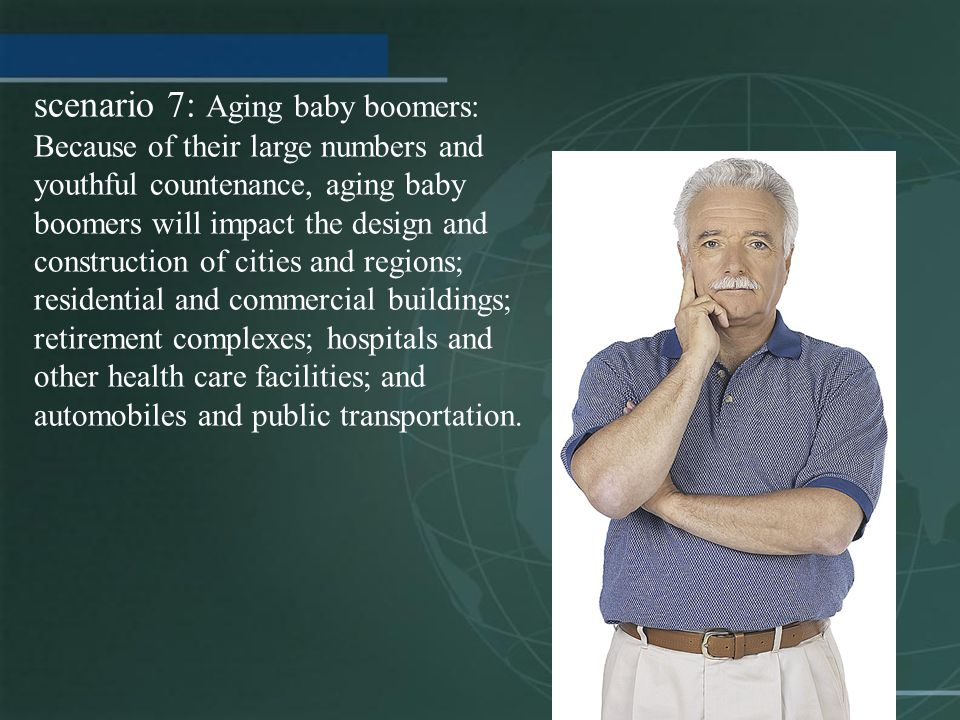 scenario 7: Aging baby boomers: Because of their large numbers and youthful countenance, aging baby boomers will impact the design and construction of cities and regions; residential and commercial buildings; retirement complexes; hospitals and other health care facilities; and automobiles and public transportation.