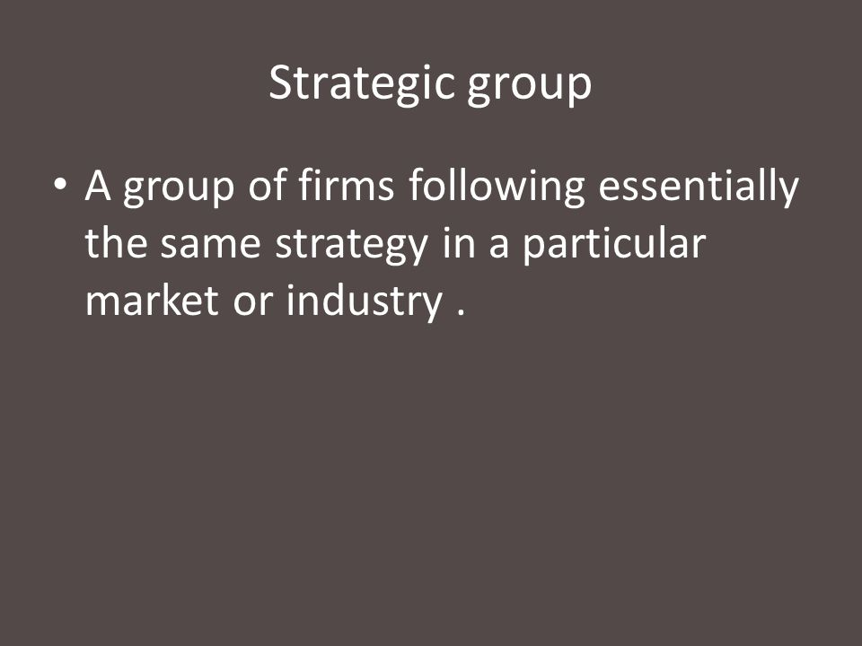 Strategic group A group of firms following essentially the same strategy in a particular market or industry .