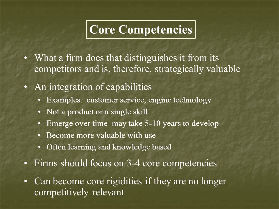 Core Competencies What a firm does that distinguishes it from its competitors and is, therefore, strategically valuable.