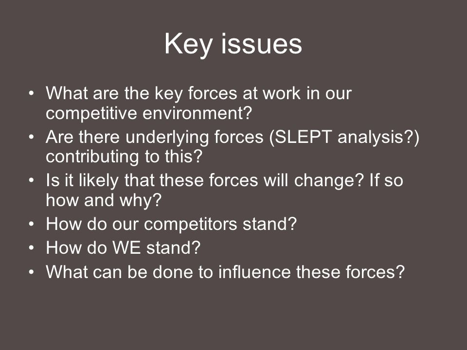 Key issues What are the key forces at work in our competitive environment Are there underlying forces (SLEPT analysis ) contributing to this