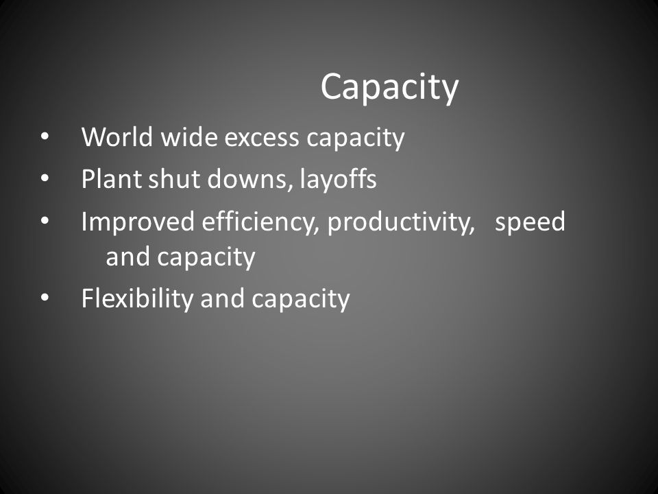 Capacity World wide excess capacity Plant shut downs, layoffs