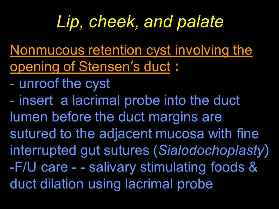 Lip, cheek, and palate Nonmucous retention cyst involving the opening of Stensen's duct : unroof the cyst.