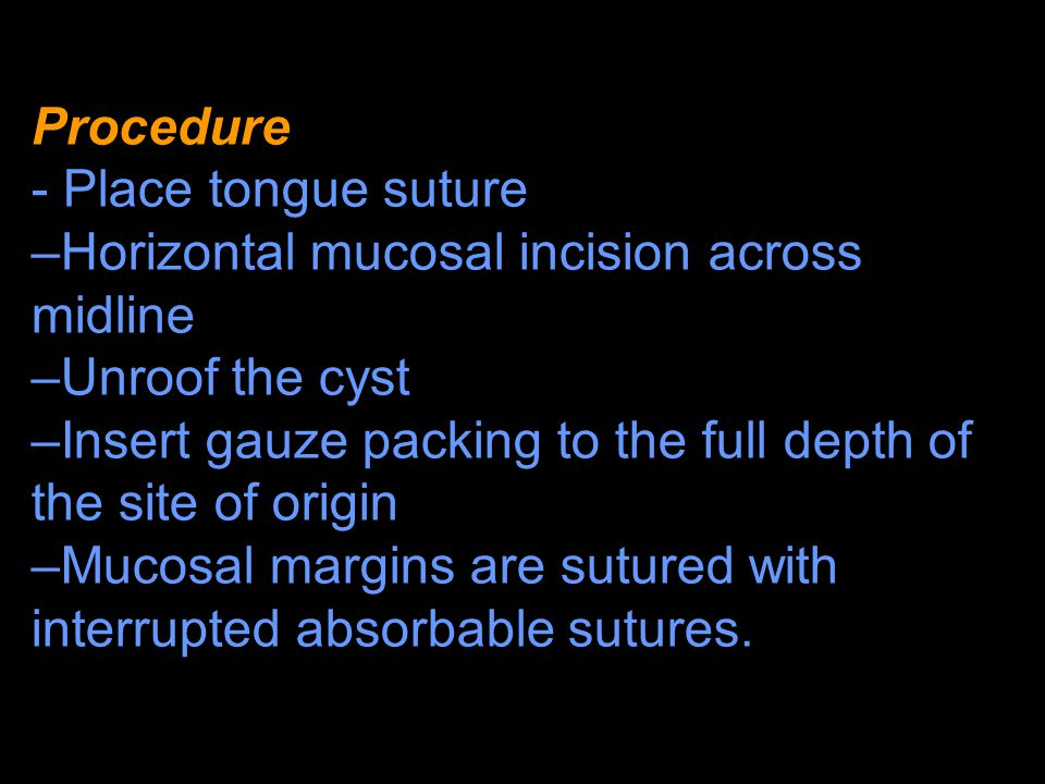 Procedure - Place tongue suture. Horizontal mucosal incision across midline. Unroof the cyst.