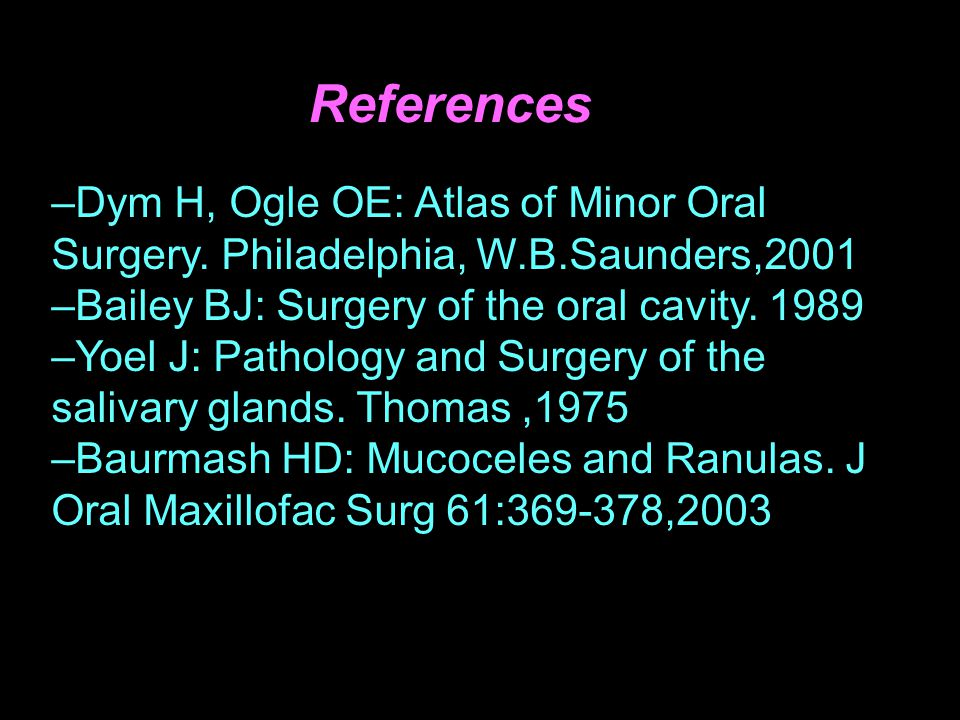 References Dym H, Ogle OE: Atlas of Minor Oral Surgery. Philadelphia, W.B.Saunders,2001. Bailey BJ: Surgery of the oral cavity. 1989.