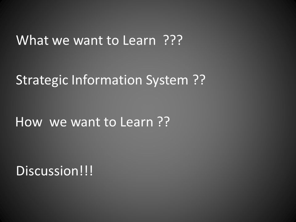 What we want to Learn Strategic Information System How we want to Learn Discussion!!!