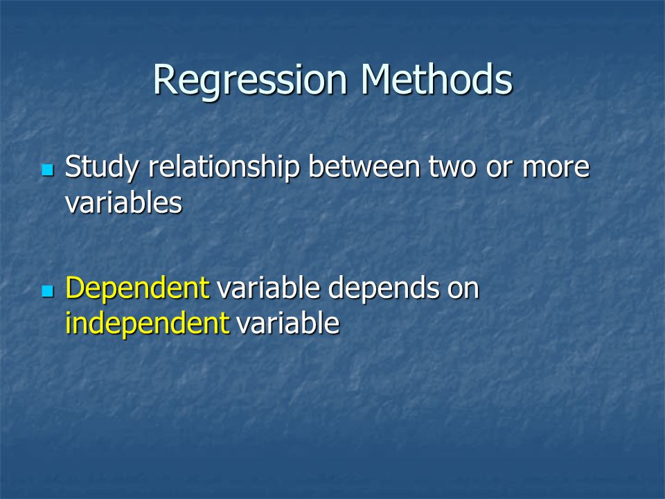 Regression Methods Study relationship between two or more variables