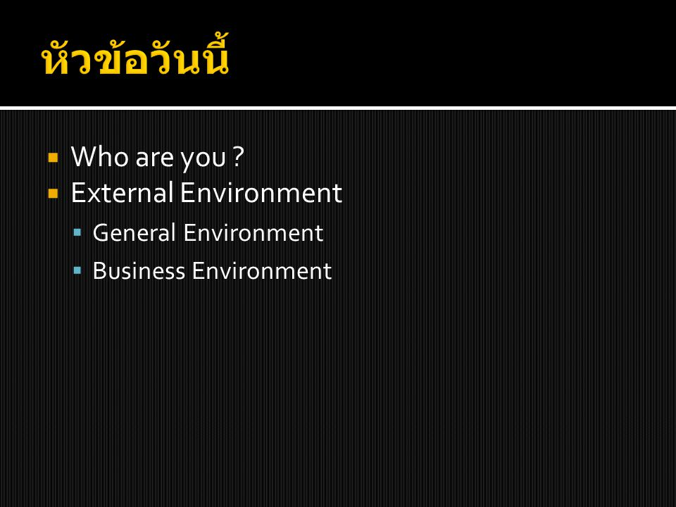 หัวข้อวันนี้ Who are you External Environment General Environment