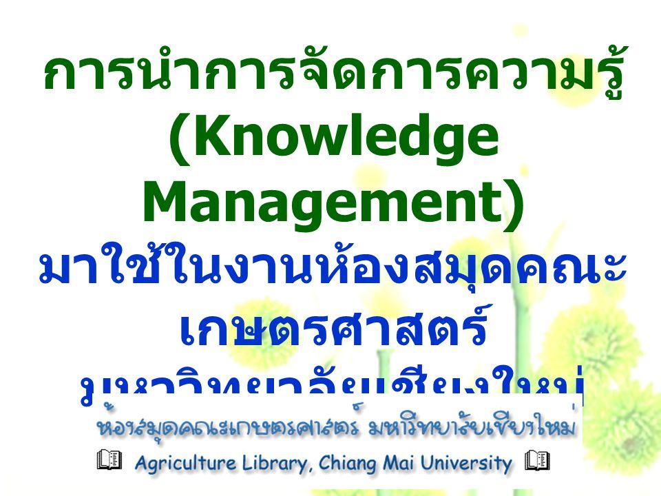การนำการจัดการความรู้ (Knowledge Management) มาใช้ในงานห้องสมุดคณะเกษตรศาสตร์ มหาวิทยาลัยเชียงใหม่