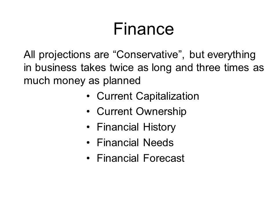 Finance All projections are Conservative , but everything in business takes twice as long and three times as much money as planned.