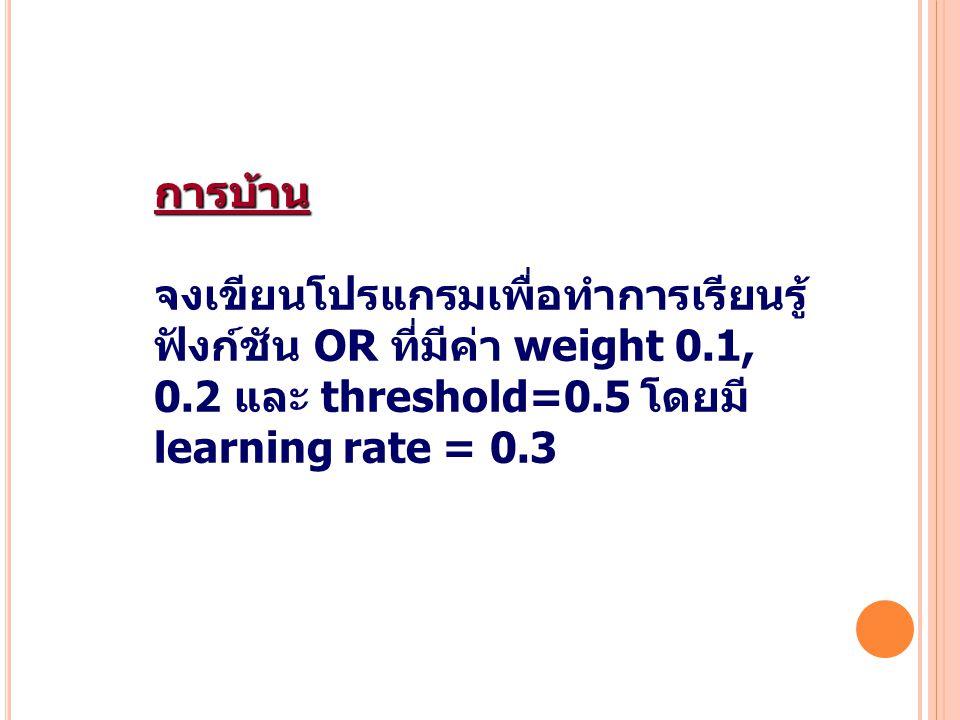 การบ้าน จงเขียนโปรแกรมเพื่อทำการเรียนรู้ ฟังก์ชัน OR ที่มีค่า weight 0.1, 0.2 และ threshold=0.5 โดยมี