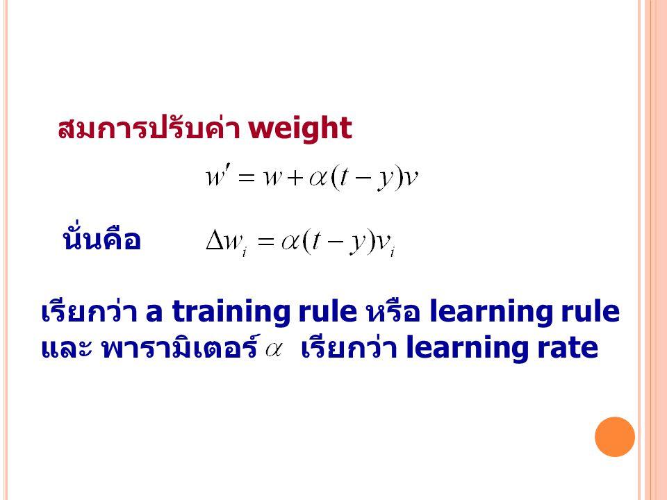 สมการปรับค่า weight นั่นคือ. เรียกว่า a training rule หรือ learning rule.