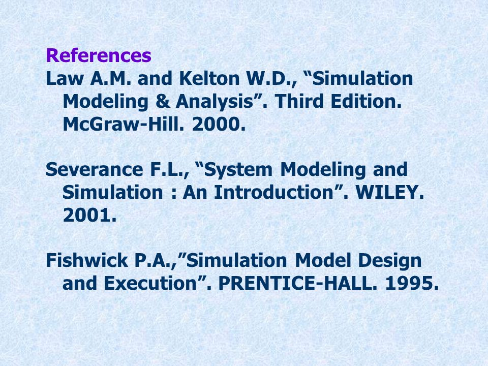 References Law A.M. and Kelton W.D., Simulation. Modeling & Analysis . Third Edition. McGraw-Hill. 2000.