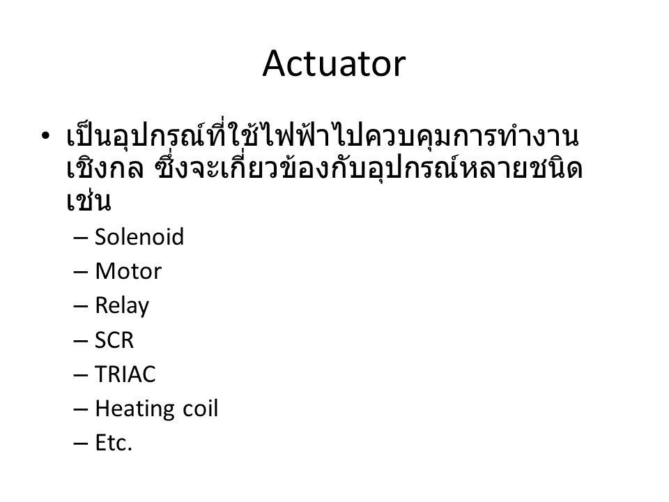 Actuator เป็นอุปกรณ์ที่ใช้ไฟฟ้าไปควบคุมการทำงานเชิงกล ซึ่งจะเกี่ยวข้องกับอุปกรณ์หลายชนิด เช่น. Solenoid.
