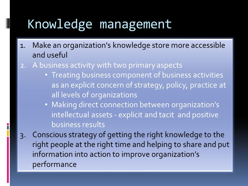 Knowledge management Make an organization s knowledge store more accessible and useful. A business activity with two primary aspects.