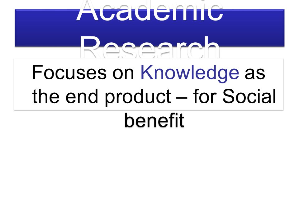 Focuses on Knowledge as the end product – for Social benefit
