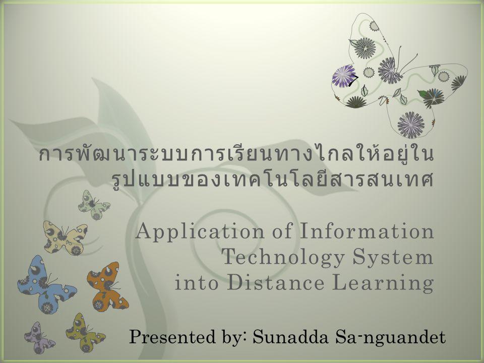 การพัฒนาระบบการเรียนทางไกลให้อยู่ในรูปแบบของเทคโนโลยีสารสนเทศ Application of Information Technology System into Distance Learning