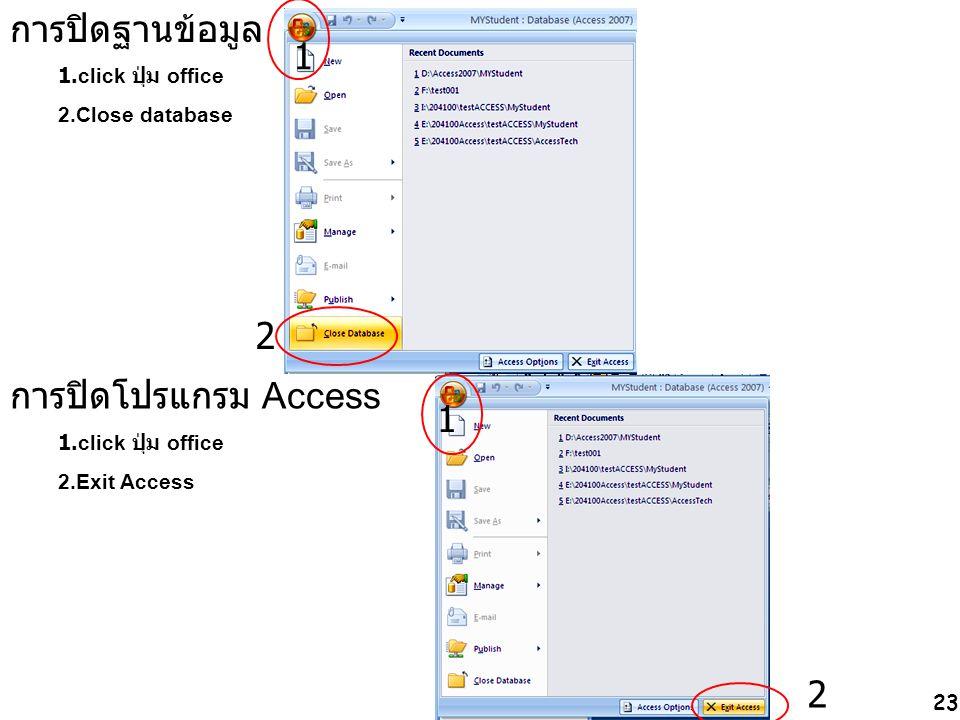 การปิดฐานข้อมูล 1 2 การปิดโปรแกรม Access 1 2 1.click ปุ่ม office