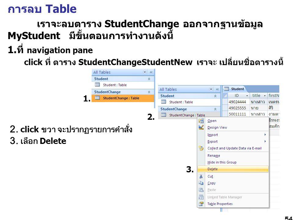 การลบ Table เราจะลบตาราง StudentChange ออกจากฐานข้อมูล MyStudent มีขั้นตอนการทำงานดังนี้ 1.ที่ navigation pane.