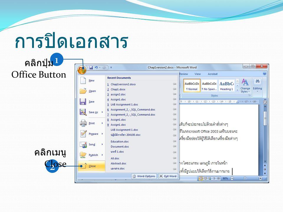 การปิดเอกสาร 1 คลิกปุ่ม Office Button คลิกเมนู Close 2