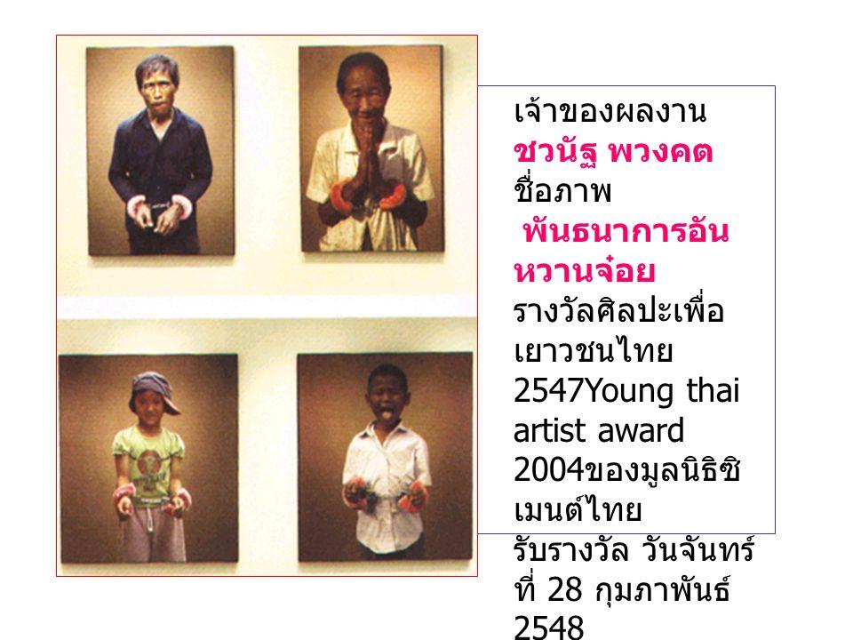 เจ้าของผลงาน ชวนัฐ พวงคต. ชื่อภาพ พันธนาการอันหวานจ๋อย. รางวัลศิลปะเพื่อเยาวชนไทย 2547Young thai artist award 2004ของมูลนิธิซิเมนต์ไทย.