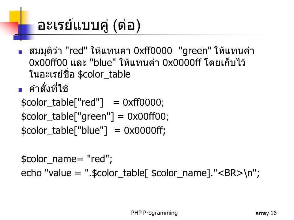 อะเรย์แบบคู่ (ต่อ) สมมุติว่า red ให้แทนค่า 0xff0000 green ให้แทนค่า 0x00ff00 และ blue ให้แทนค่า 0x0000ff โดยเก็บไว้ในอะเรย์ชื่อ $color_table.