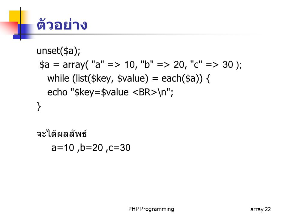 ตัวอย่าง unset($a); $a = array( a => 10, b => 20, c => 30 ); while (list($key, $value) = each($a)) {