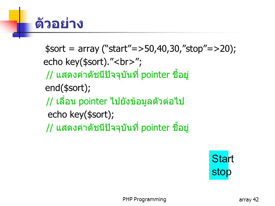 ตัวอย่าง $sort = array ( start =>50,40,30, stop =>20); echo key($sort). <br> ; // แสดงค่าดัชนีปัจจุบันที่ pointer ชี้อยู่