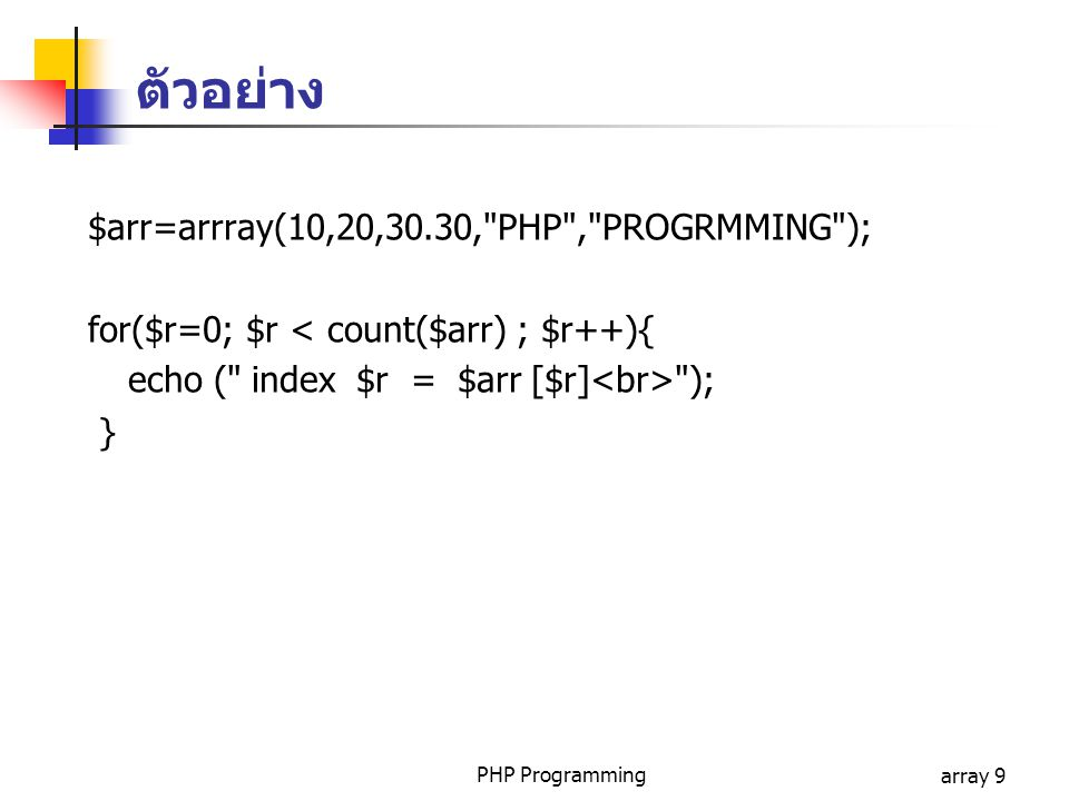 ตัวอย่าง $arr=arrray(10,20,30.30, PHP , PROGRMMING );