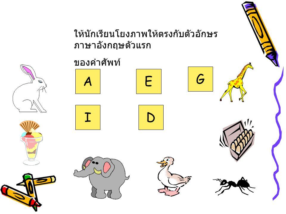 G A E I D ให้นักเรียนโยงภาพให้ตรงกับตัวอักษรภาษาอังกฤษตัวแรก