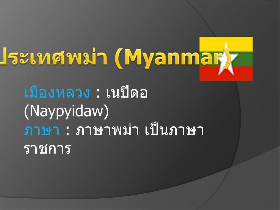 6.ประเทศพม่า (Myanmar) เมืองหลวง : เนปีดอ (Naypyidaw) ภาษา : ภาษาพม่า เป็นภาษาราชการ