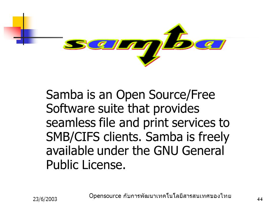 Samba is an Open Source/Free Software suite that provides seamless file and print services to SMB/CIFS clients. Samba is freely available under the GNU General Public License.