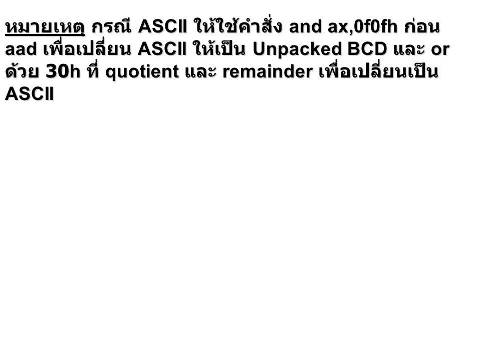 หมายเหตุ กรณี ASCII ให้ใช้คำสั่ง and ax,0f0fh ก่อน aad เพื่อเปลี่ยน ASCII ให้เป็น Unpacked BCD และ or ด้วย 30h ที่ quotient และ remainder เพื่อเปลี่ยนเป็น ASCII
