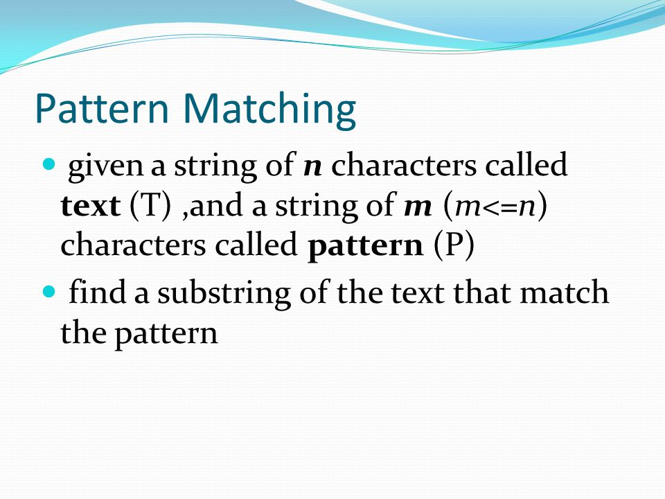 Pattern Matching given a string of n characters called text (T) ,and a string of m (m<=n) characters called pattern (P)